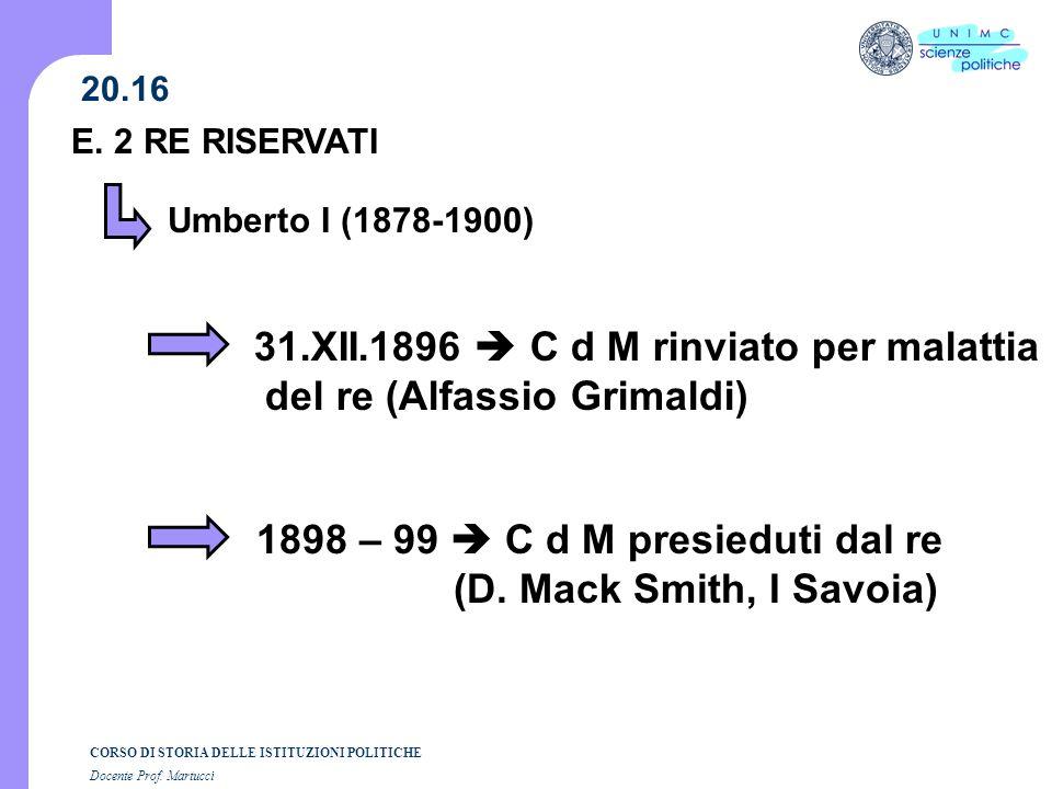 CORSO DI STORIA DELLE ISTITUZIONI POLITICHE Docente Prof. Martucci 20.16 E. 2 RE RISERVATI Umberto I (1878-1900) 31.XII.1896 C d M rinviato per malatt