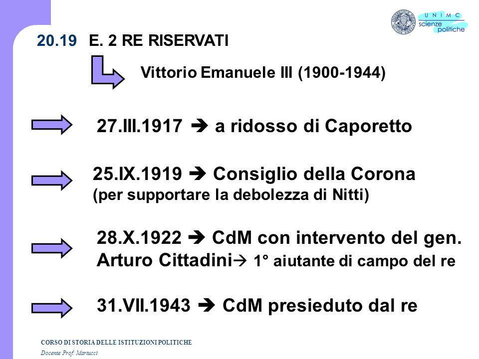CORSO DI STORIA DELLE ISTITUZIONI POLITICHE Docente Prof. Martucci 20.19 E. 2 RE RISERVATI Vittorio Emanuele III (1900-1944) 27.III.1917 a ridosso di