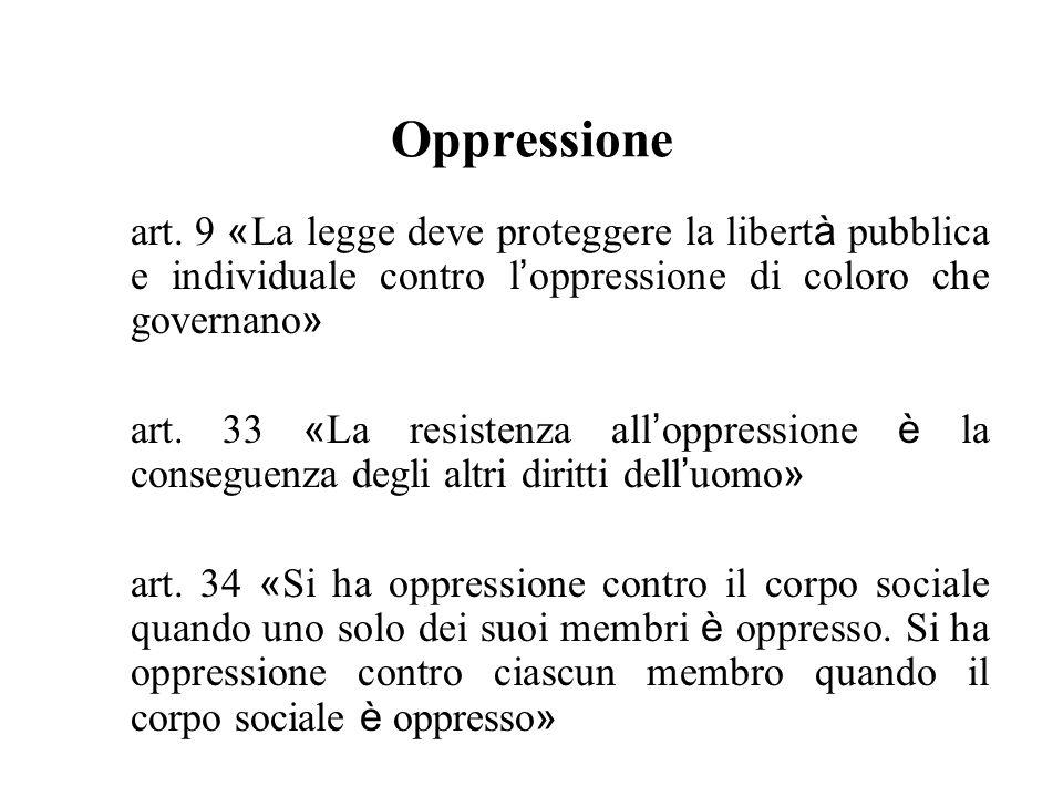 Oppressione art. 9 « La legge deve proteggere la libert à pubblica e individuale contro l oppressione di coloro che governano » art. 33 « La resistenz