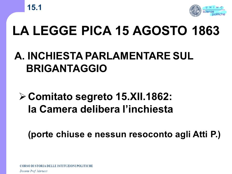 CORSO DI STORIA DELLE ISTITUZIONI POLITICHE Docente Prof. Martucci 15.1 LA LEGGE PICA 15 AGOSTO 1863 A. INCHIESTA PARLAMENTARE SUL BRIGANTAGGIO Comita