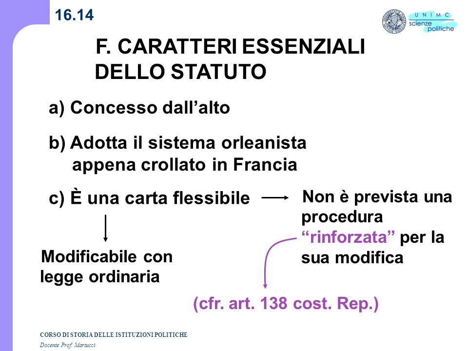 CORSO DI STORIA DELLE ISTITUZIONI POLITICHE Docente Prof. Martucci 16.14 F. CARATTERI ESSENZIALI DELLO STATUTO a) Concesso dallalto Non è prevista una