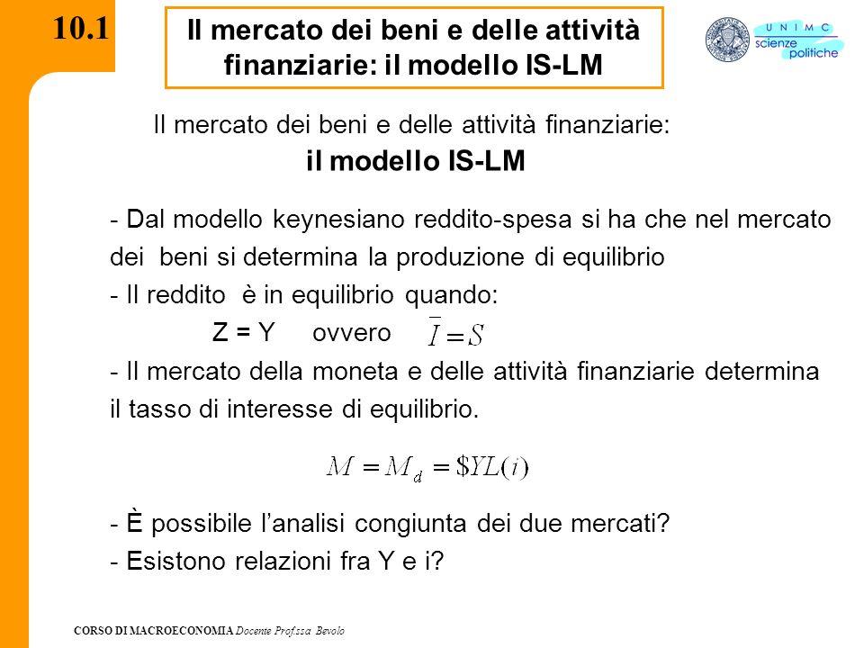 CORSO DI MACROECONOMIA Docente Prof.ssa Bevolo 10.1 Il mercato dei beni e delle attività finanziarie: il modello IS-LM Il mercato dei beni e delle att