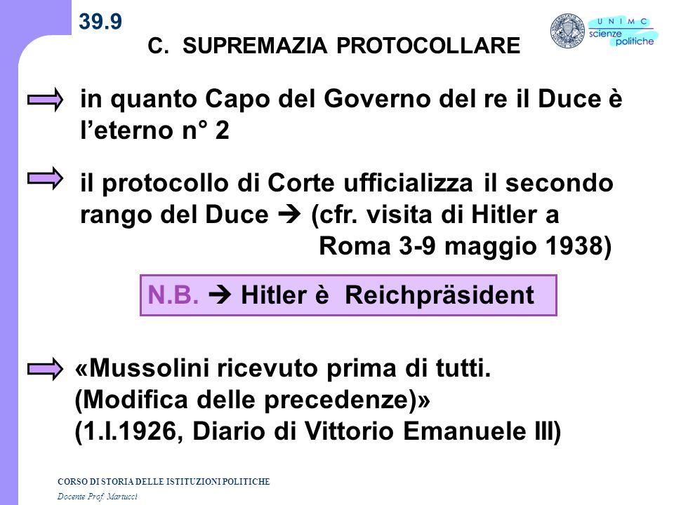 CORSO DI STORIA DELLE ISTITUZIONI POLITICHE Docente Prof. Martucci 39.9 C. SUPREMAZIA PROTOCOLLARE in quanto Capo del Governo del re il Duce è leterno