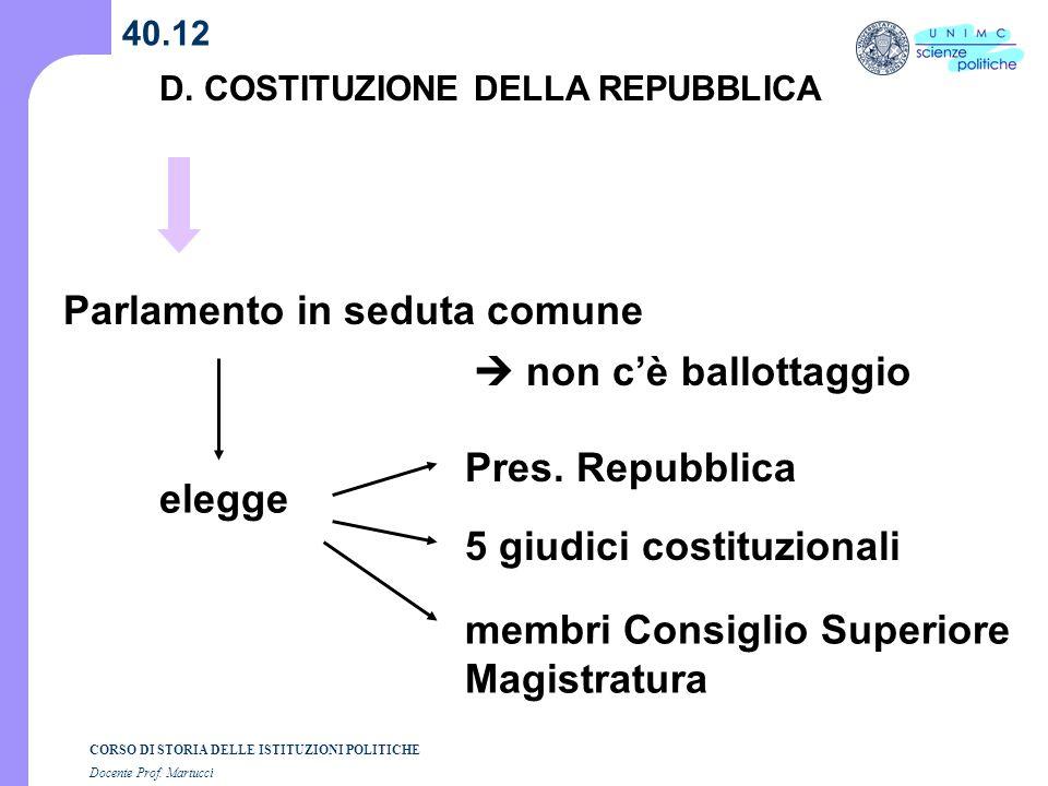 CORSO DI STORIA DELLE ISTITUZIONI POLITICHE Docente Prof. Martucci 40.12 D. COSTITUZIONE DELLA REPUBBLICA Parlamento in seduta comune elegge Pres. Rep