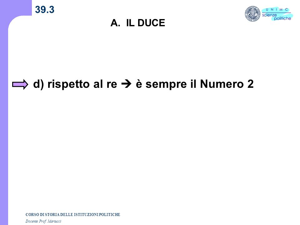 CORSO DI STORIA DELLE ISTITUZIONI POLITICHE Docente Prof. Martucci 39.3 A. IL DUCE d) rispetto al re è sempre il Numero 2
