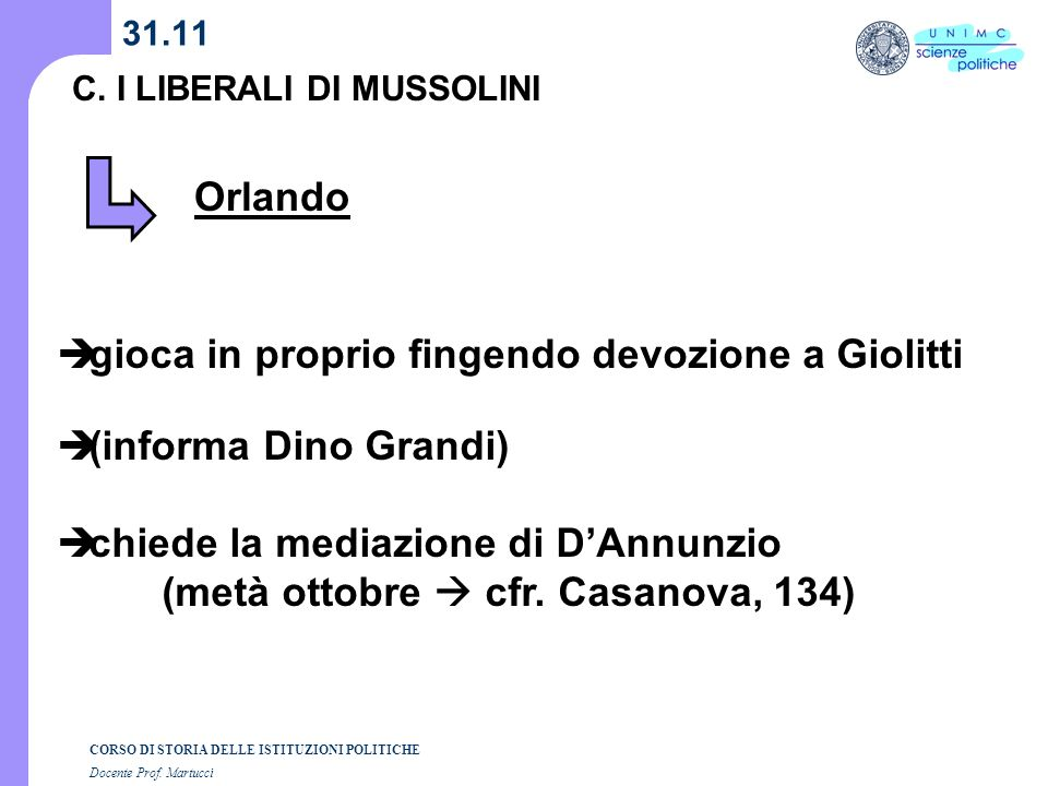 CORSO DI STORIA DELLE ISTITUZIONI POLITICHE Docente Prof. Martucci 31.11 C. I LIBERALI DI MUSSOLINI Orlando gioca in proprio fingendo devozione a Giol
