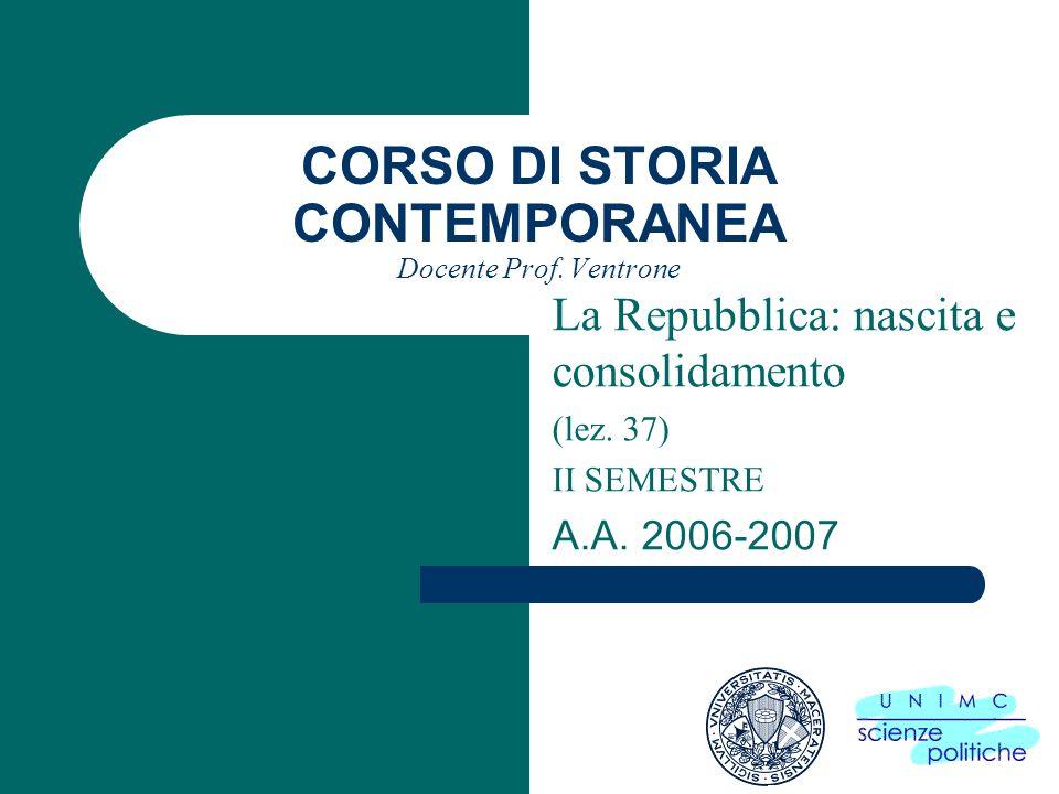 CORSO DI STORIA CONTEMPORANEA Docente Prof. Ventrone La Repubblica: nascita e consolidamento (lez. 37) II SEMESTRE A.A. 2006-2007