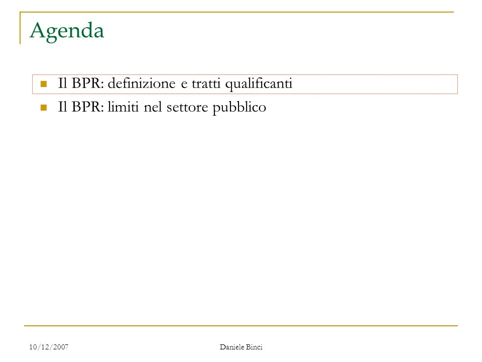 10/12/2007 Daniele Binci Agenda Il BPR: definizione e tratti qualificanti Il BPR: limiti nel settore pubblico
