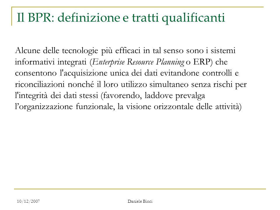10/12/2007 Daniele Binci Il BPR: definizione e tratti qualificanti Alcune delle tecnologie più efficaci in tal senso sono i sistemi informativi integr