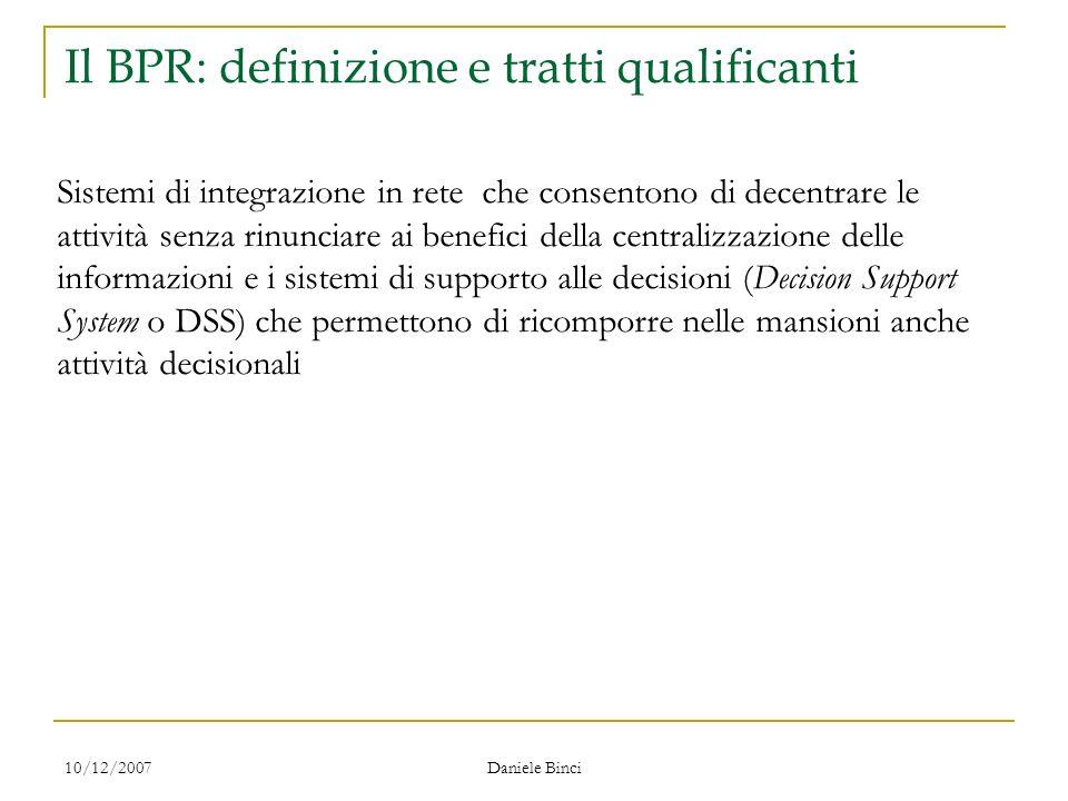 10/12/2007 Daniele Binci Il BPR: definizione e tratti qualificanti Sistemi di integrazione in rete che consentono di decentrare le attività senza rinu
