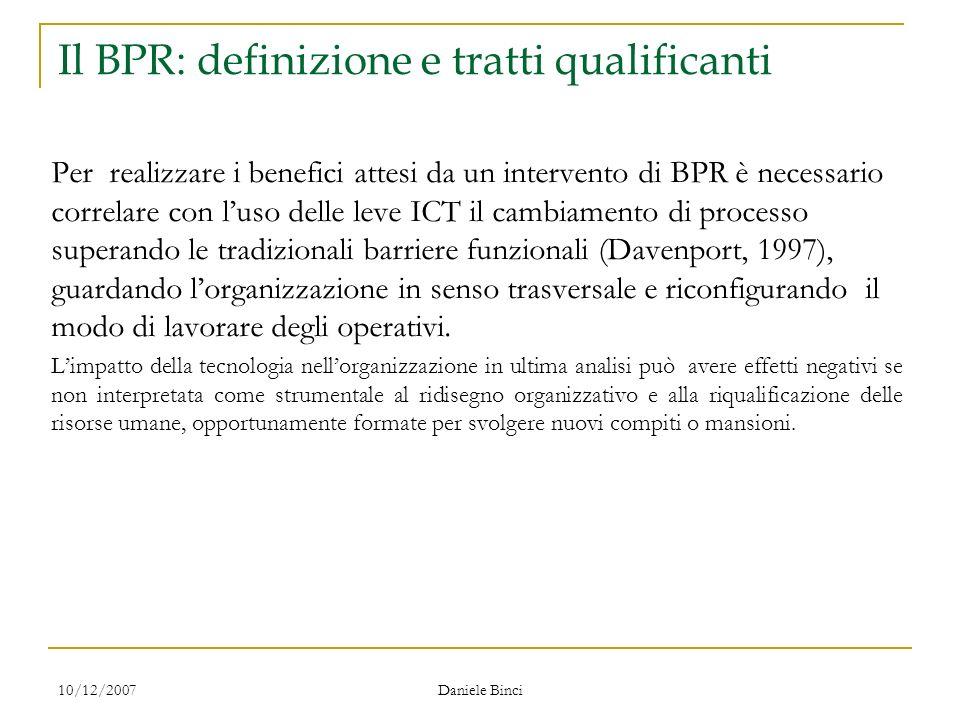 10/12/2007 Daniele Binci Il BPR: definizione e tratti qualificanti Per realizzare i benefici attesi da un intervento di BPR è necessario correlare con