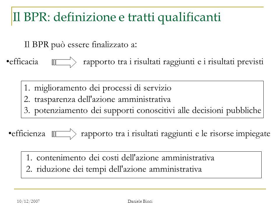 10/12/2007 Daniele Binci Il ridisegno dei processi Il BPR può essere finalizzato a : efficacia rapporto tra i risultati raggiunti e i risultati previs