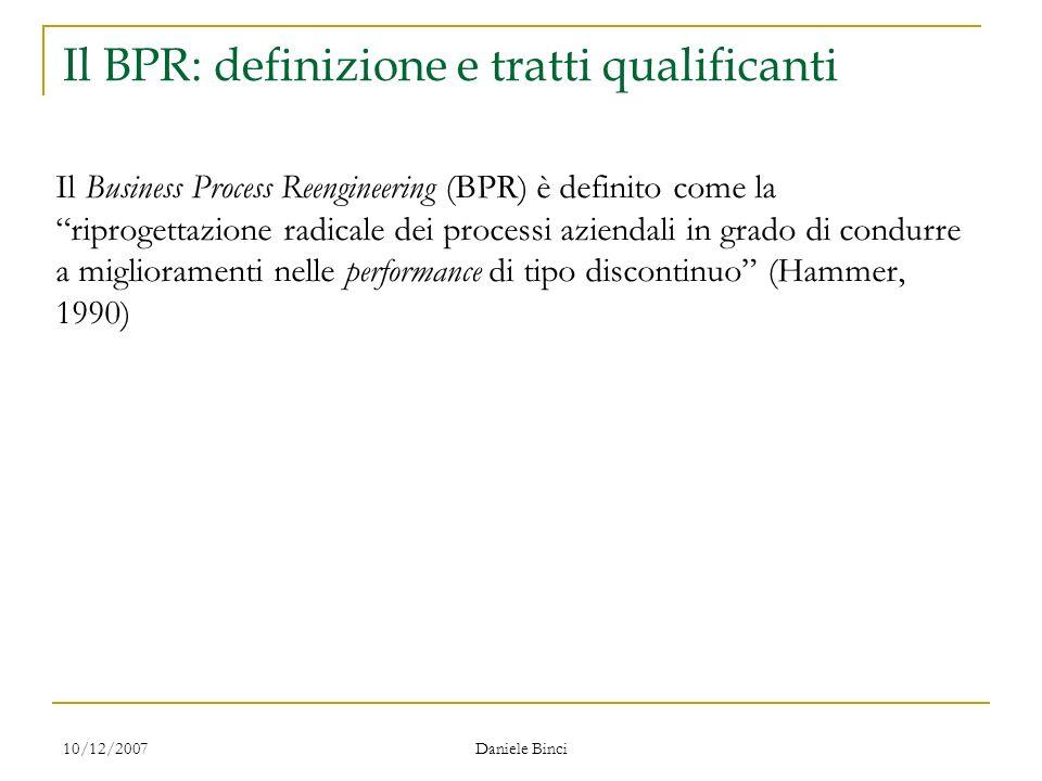 10/12/2007 Daniele Binci Il BPR: definizione e tratti qualificanti Il Business Process Reengineering (BPR) è definito come la riprogettazione radicale dei processi aziendali in grado di condurre a miglioramenti nelle performance di tipo discontinuo (Hammer, 1990)