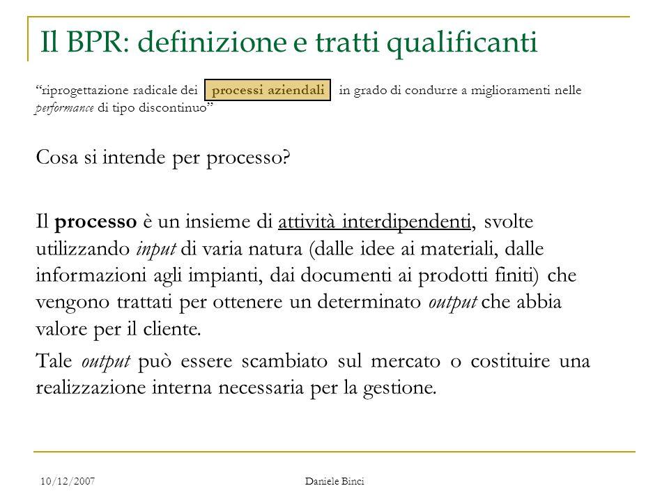 10/12/2007 Daniele Binci Il BPR: definizione e tratti qualificanti riprogettazione radicale dei processi aziendali in grado di condurre a miglioramenti nelle performance di tipo discontinuo Cosa si intende per processo.