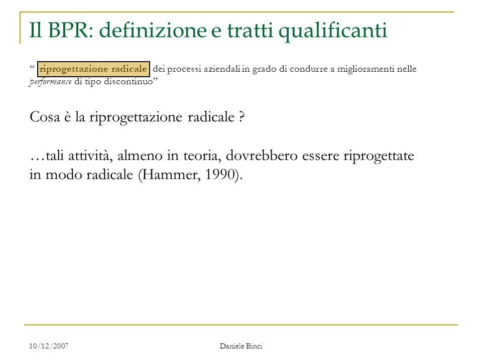 10/12/2007 Daniele Binci Il BPR: definizione e tratti qualificanti riprogettazione radicale dei processi aziendali in grado di condurre a miglioramenti nelle performance di tipo discontinuo Cosa è la riprogettazione radicale .