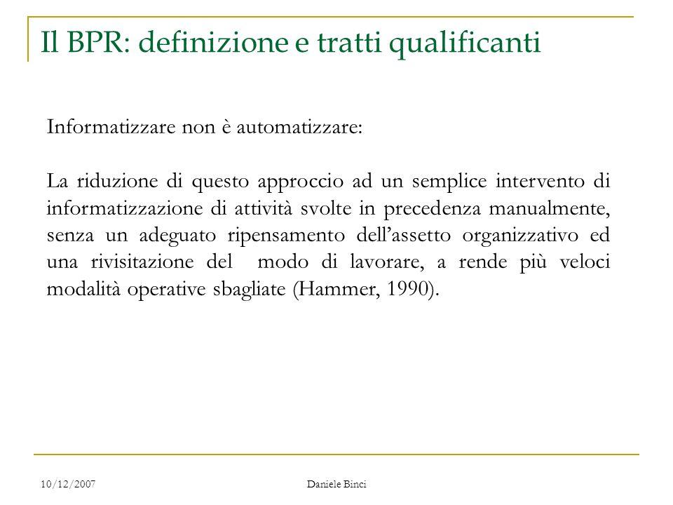 10/12/2007 Daniele Binci Il BPR: definizione e tratti qualificanti Informatizzare non è automatizzare: La riduzione di questo approccio ad un semplice