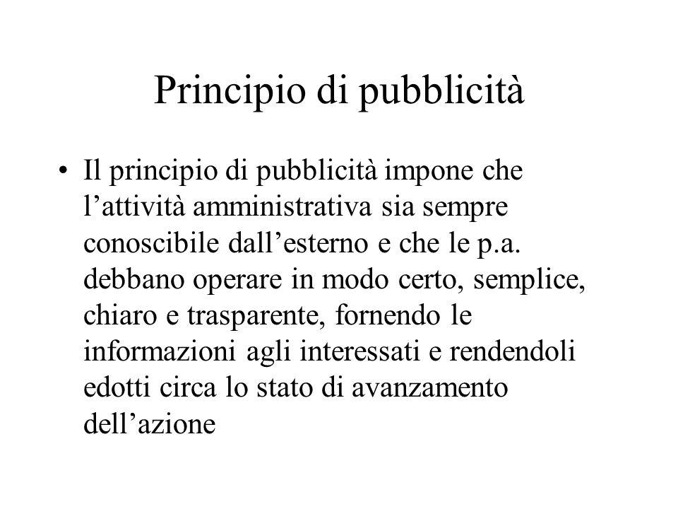 Principio di pubblicità Il principio di pubblicità impone che lattività amministrativa sia sempre conoscibile dallesterno e che le p.a. debbano operar