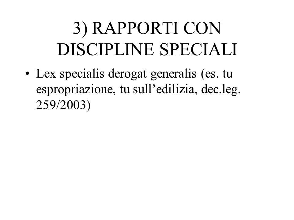 3) RAPPORTI CON DISCIPLINE SPECIALI Lex specialis derogat generalis (es. tu espropriazione, tu sulledilizia, dec.leg. 259/2003)