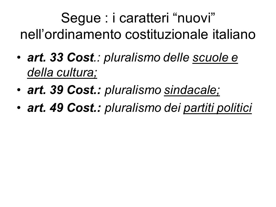 Segue : i caratteri nuovi nellordinamento costituzionale italiano art. 33 Cost.: pluralismo delle scuole e della cultura; art. 39 Cost.: pluralismo si
