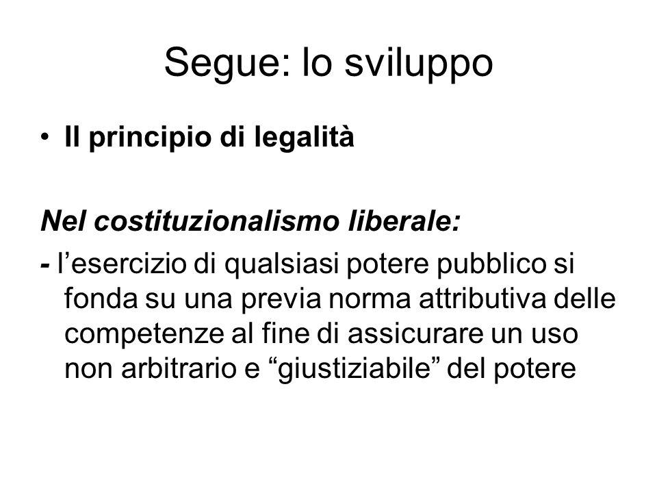 Segue: lo sviluppo Il principio di legalità Nel costituzionalismo liberale: - lesercizio di qualsiasi potere pubblico si fonda su una previa norma att
