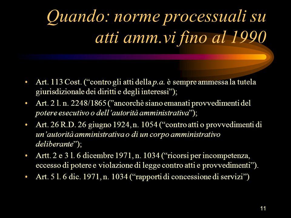 11 Quando: norme processuali su atti amm.vi fino al 1990 Art. 113 Cost. (contro gli atti della p.a. è sempre ammessa la tutela giurisdizionale dei dir