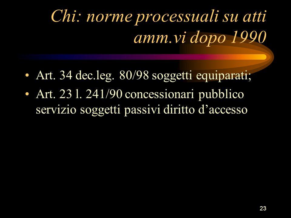 23 Chi: norme processuali su atti amm.vi dopo 1990 Art. 34 dec.leg. 80/98 soggetti equiparati; Art. 23 l. 241/90 concessionari pubblico servizio sogge