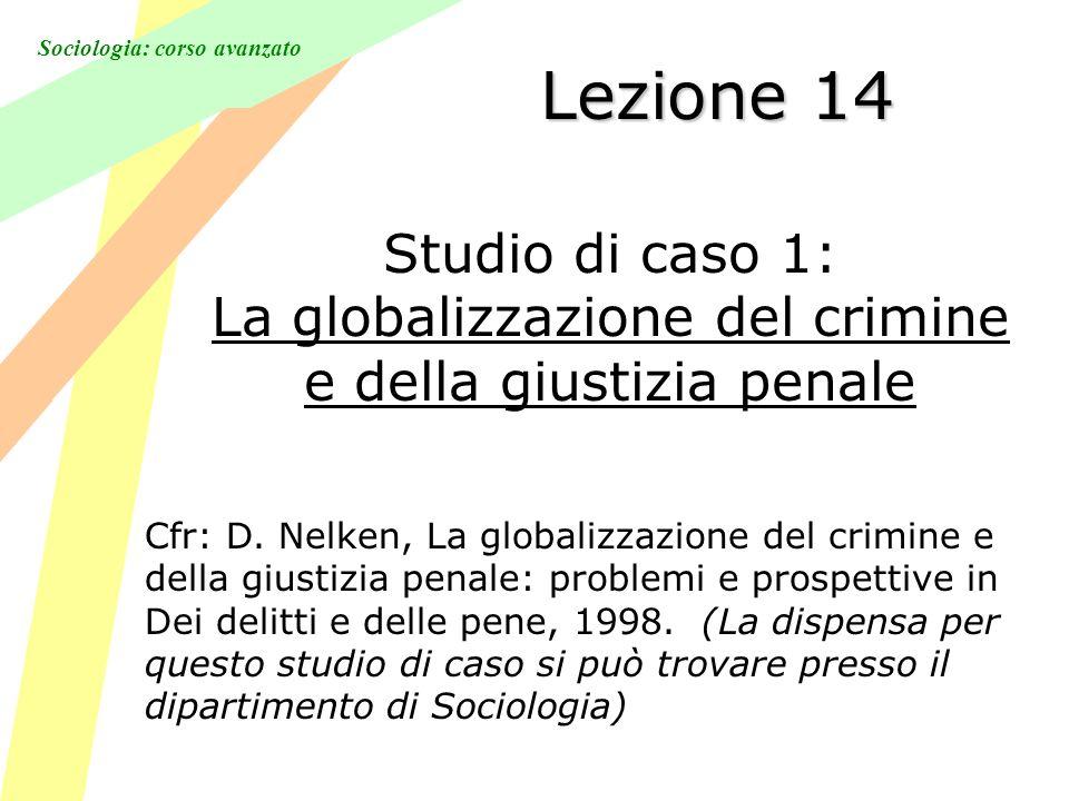 Sociologia: corso avanzato Lezione 14 Studio di caso 1: La globalizzazione del crimine e della giustizia penale Cfr: D.