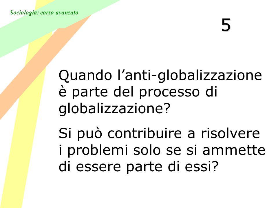 Sociologia: corso avanzato 5 Quando lanti-globalizzazione è parte del processo di globalizzazione.