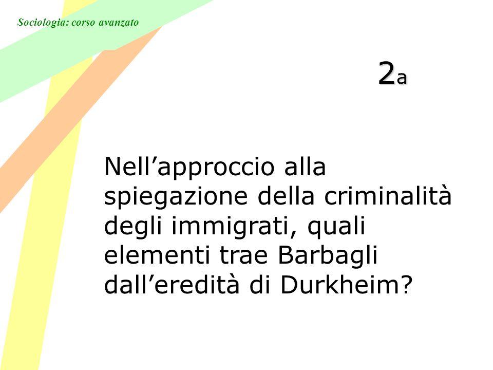Sociologia: corso avanzato 2a2a2a2a Nellapproccio alla spiegazione della criminalità degli immigrati, quali elementi trae Barbagli dalleredità di Durkheim