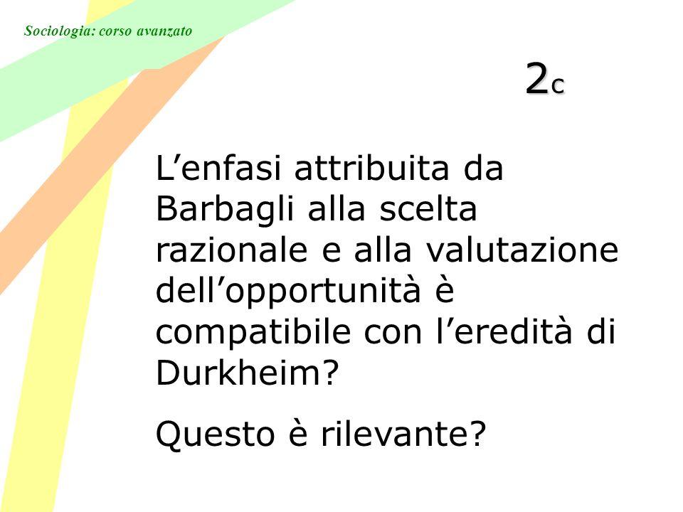 Sociologia: corso avanzato 2c2c2c2c Lenfasi attribuita da Barbagli alla scelta razionale e alla valutazione dellopportunità è compatibile con leredità di Durkheim.