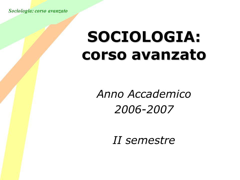 Sociologia: corso avanzato SOCIOLOGIA: corso avanzato Anno Accademico 2006-2007 II semestre