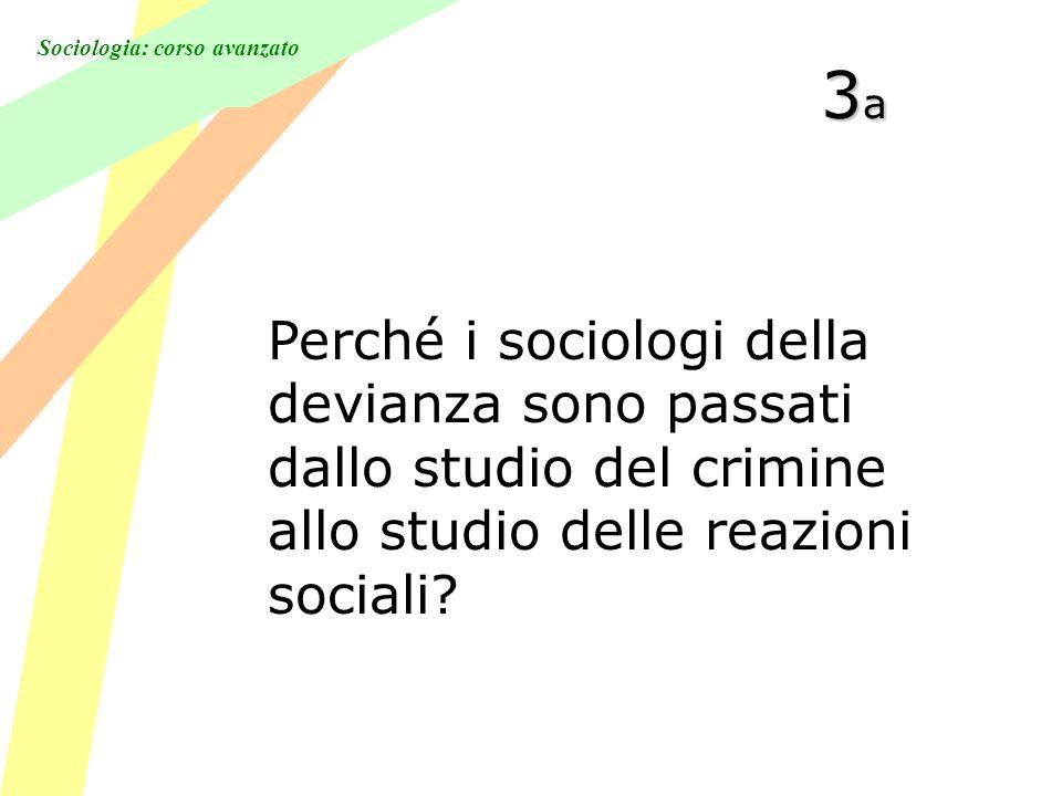 Sociologia: corso avanzato 3a3a3a3a Perché i sociologi della devianza sono passati dallo studio del crimine allo studio delle reazioni sociali?