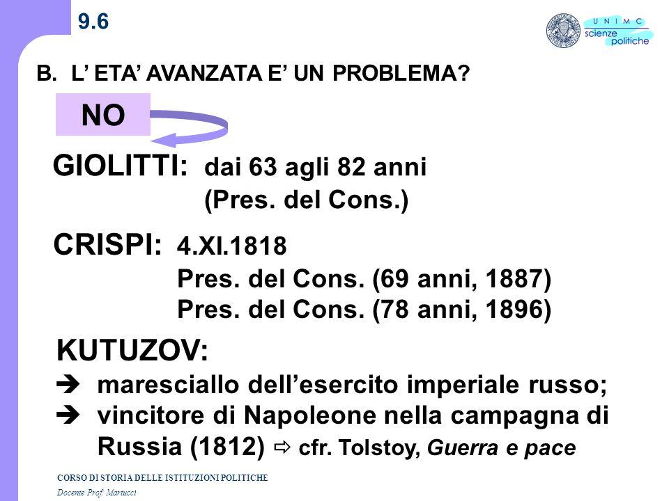 CORSO DI STORIA DELLE ISTITUZIONI POLITICHE Docente Prof. Martucci 9.6 B. L ETA AVANZATA E UN PROBLEMA? NO CRISPI: 4.XI.1818 Pres. del Cons. (69 anni,