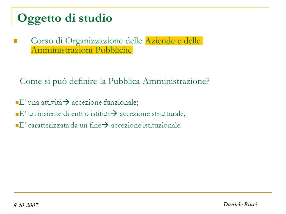 8-10-2007 Daniele Binci Oggetto di studio Pubblica Amministrazione in senso strutturale (quali enti?) Le pubbliche amministrazioni sono enti (nello schema giuridico) o istituti (nello schema aziendale).