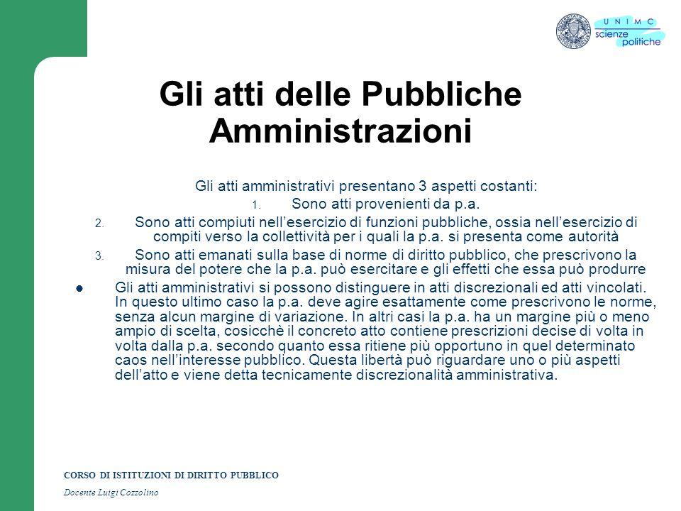 CORSO DI ISTITUZIONI DI DIRITTO PUBBLICO Docente Luigi Cozzolino Gli atti delle Pubbliche Amministrazioni Gli atti amministrativi presentano 3 aspetti costanti: 1.