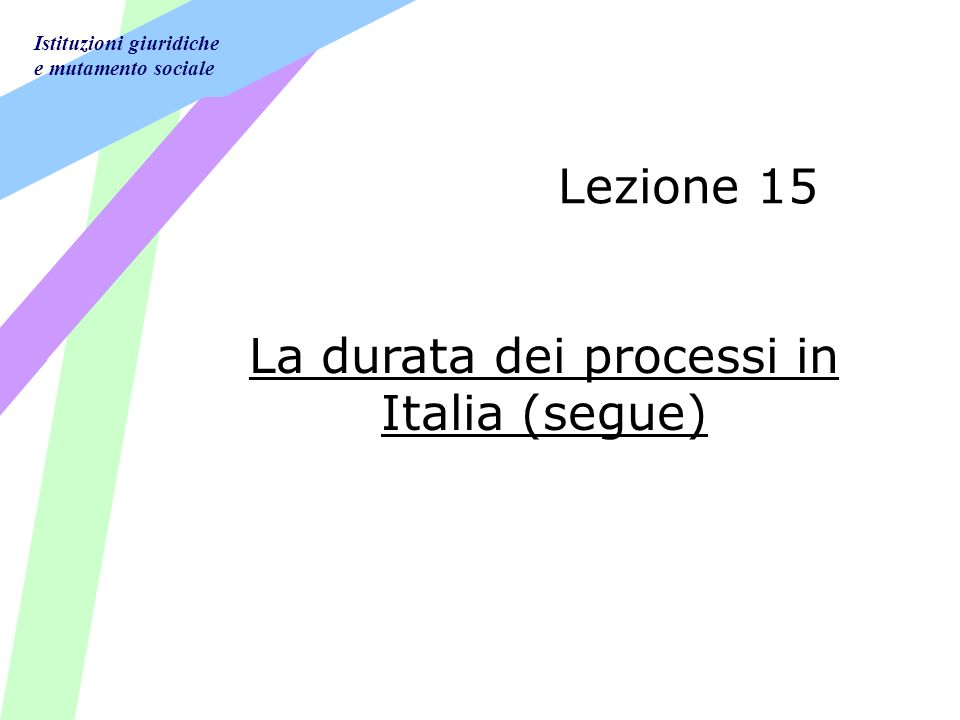 Istituzioni giuridiche e mutamento sociale Lezione 15 La durata dei processi in Italia (segue)