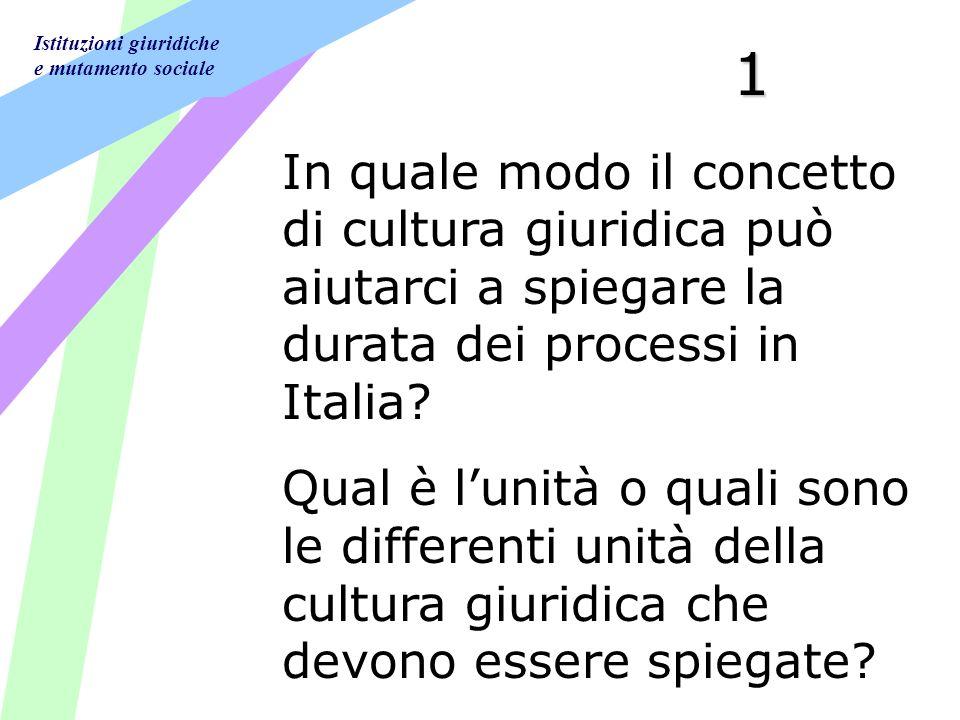 Istituzioni giuridiche e mutamento sociale 1 In quale modo il concetto di cultura giuridica può aiutarci a spiegare la durata dei processi in Italia.