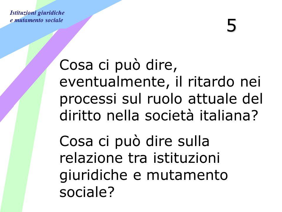 Istituzioni giuridiche e mutamento sociale 5 Cosa ci può dire, eventualmente, il ritardo nei processi sul ruolo attuale del diritto nella società italiana.