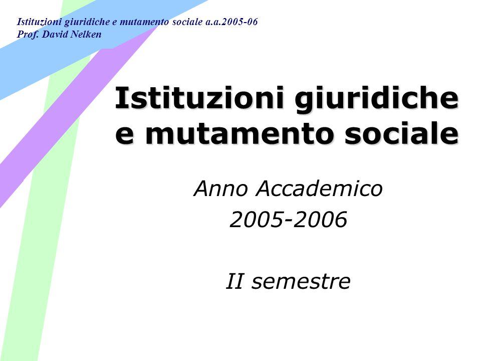Istituzioni giuridiche e mutamento sociale a.a.2005-06 Prof. David Nelken Istituzioni giuridiche e mutamento sociale Anno Accademico 2005-2006 II seme