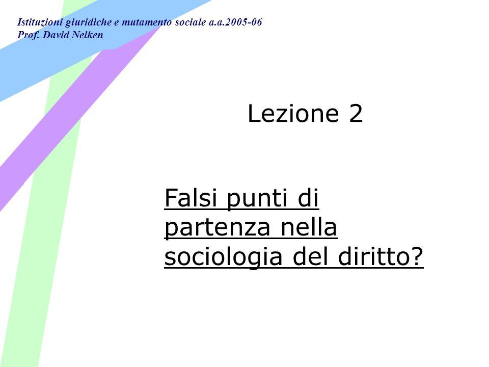 Istituzioni giuridiche e mutamento sociale a.a.2005-06 Prof. David Nelken Lezione 2 Falsi punti di partenza nella sociologia del diritto?