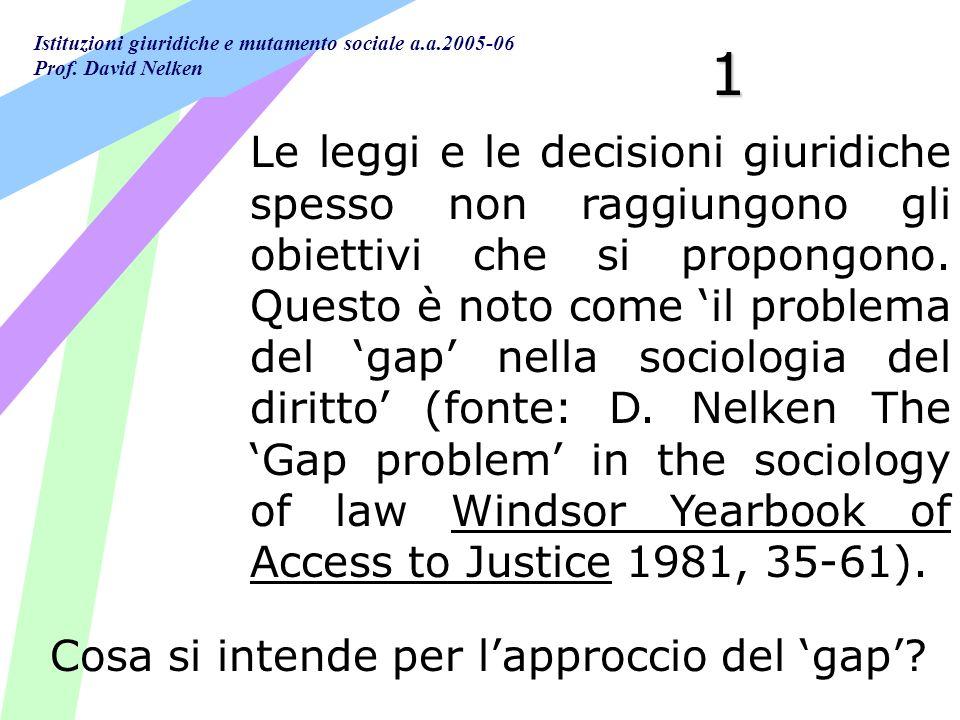Istituzioni giuridiche e mutamento sociale a.a.2005-06 Prof. David Nelken 1 Le leggi e le decisioni giuridiche spesso non raggiungono gli obiettivi ch