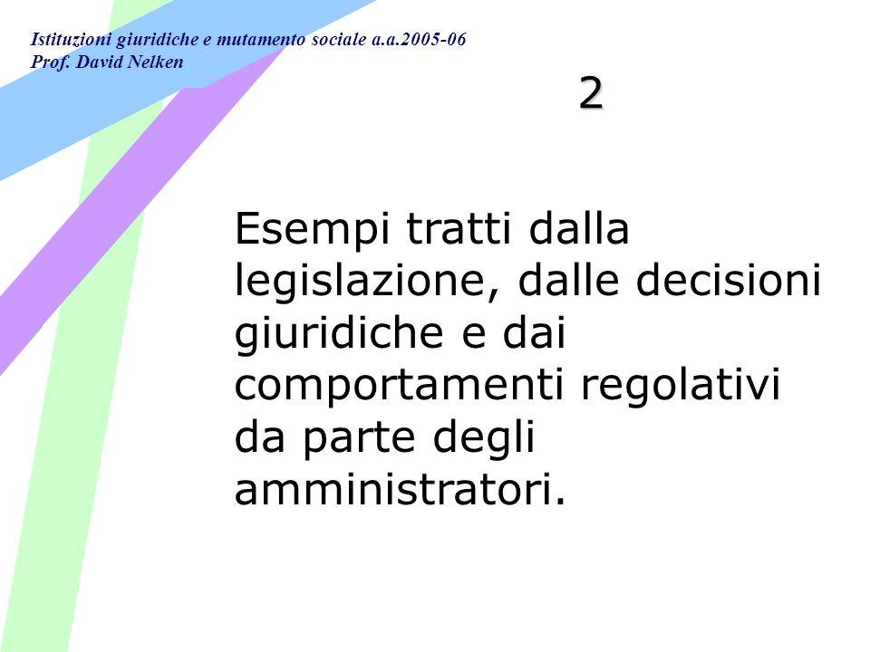 Istituzioni giuridiche e mutamento sociale a.a.2005-06 Prof. David Nelken 2 Esempi tratti dalla legislazione, dalle decisioni giuridiche e dai comport