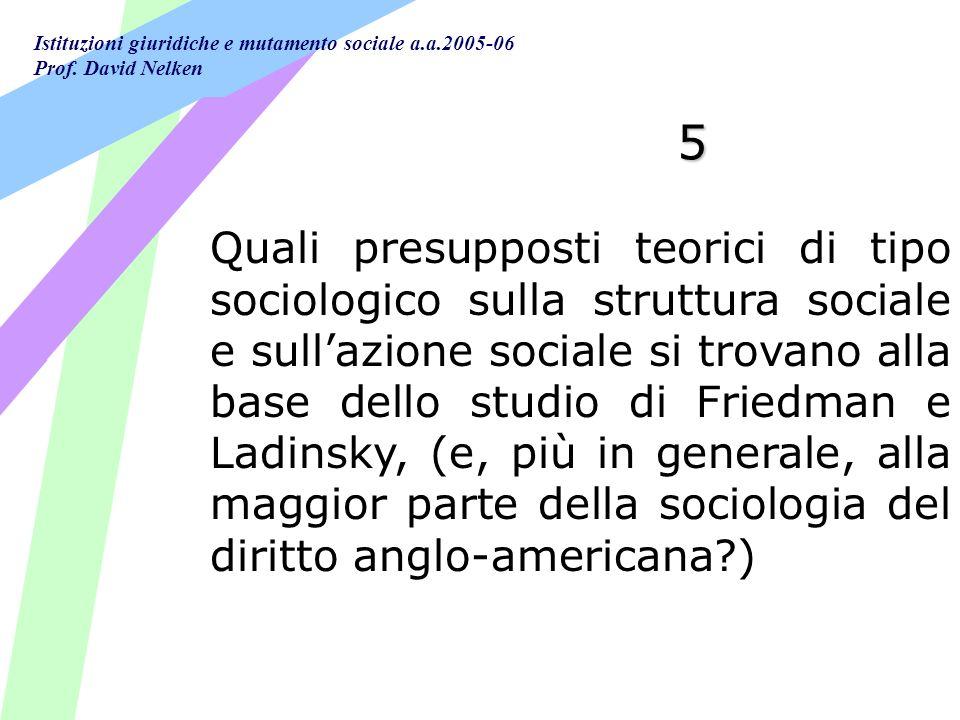 Istituzioni giuridiche e mutamento sociale a.a.2005-06 Prof. David Nelken 5 Quali presupposti teorici di tipo sociologico sulla struttura sociale e su