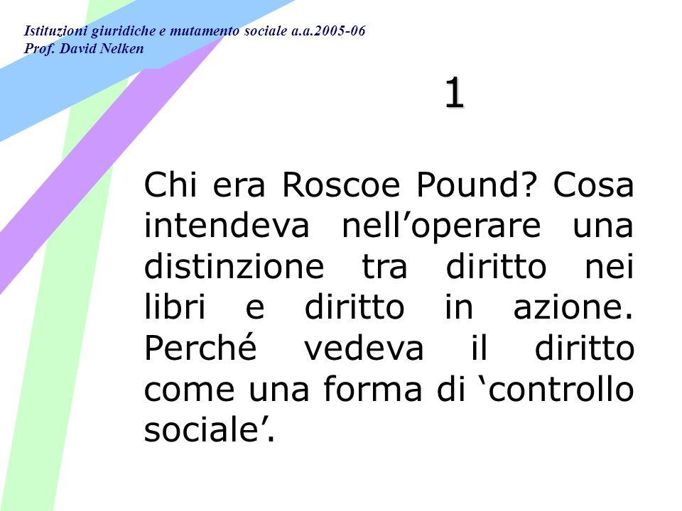 Istituzioni giuridiche e mutamento sociale a.a.2005-06 Prof. David Nelken 1 Chi era Roscoe Pound? Cosa intendeva nelloperare una distinzione tra dirit