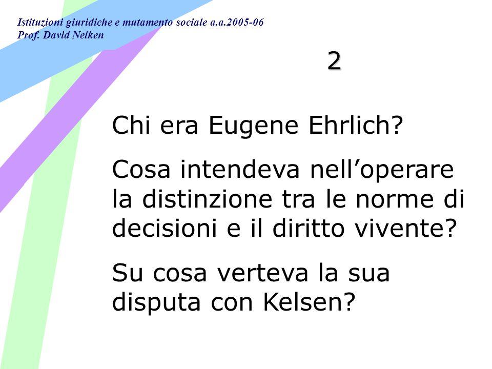 Istituzioni giuridiche e mutamento sociale a.a.2005-06 Prof. David Nelken 2 Chi era Eugene Ehrlich? Cosa intendeva nelloperare la distinzione tra le n
