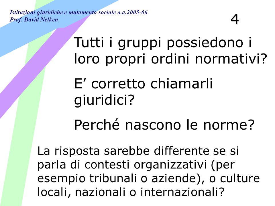 Istituzioni giuridiche e mutamento sociale a.a.2005-06 Prof. David Nelken4 Tutti i gruppi possiedono i loro propri ordini normativi? E corretto chiama
