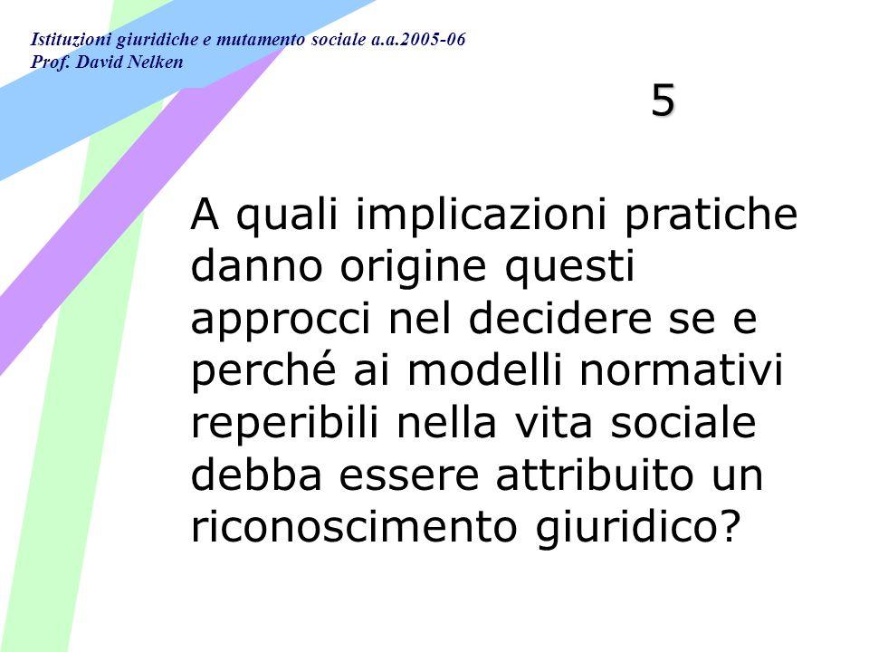 Istituzioni giuridiche e mutamento sociale a.a.2005-06 Prof. David Nelken 5 A quali implicazioni pratiche danno origine questi approcci nel decidere s