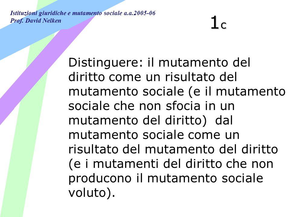 Istituzioni giuridiche e mutamento sociale a.a.2005-06 Prof. David Nelken 1c1c1c1c Distinguere: il mutamento del diritto come un risultato del mutamen