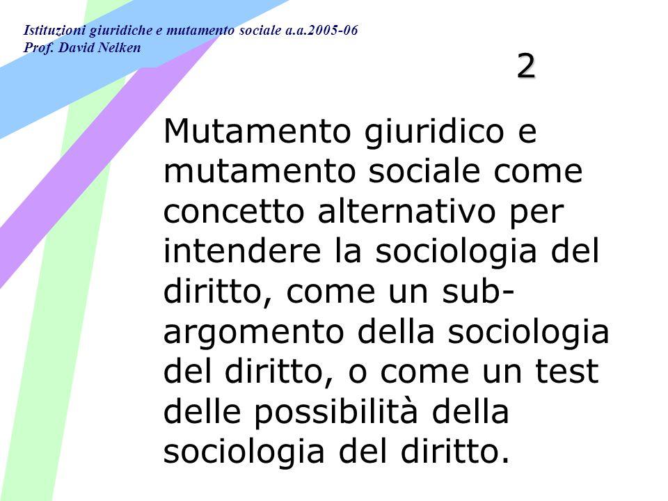 Istituzioni giuridiche e mutamento sociale a.a.2005-06 Prof. David Nelken 2 Mutamento giuridico e mutamento sociale come concetto alternativo per inte