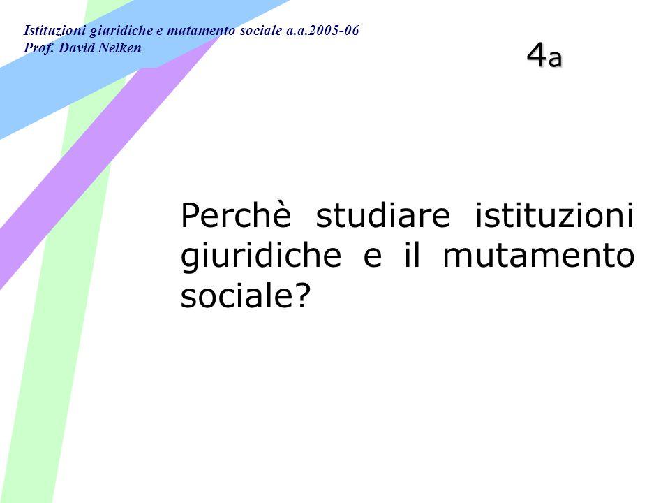 Istituzioni giuridiche e mutamento sociale a.a.2005-06 Prof. David Nelken 4a4a4a4a Perchè studiare istituzioni giuridiche e il mutamento sociale?